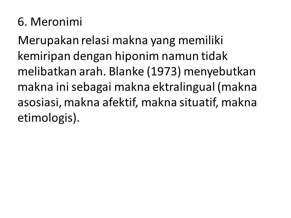 6. Meronimi Merupakan relasi makna yang memiliki kemiripan dengan hiponim namun tidak melibatkan arah. Blanke (1973) menyebutkan makna ini sebagai mak