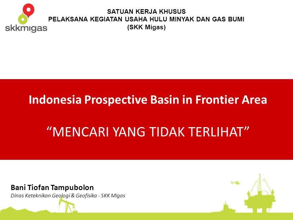 "SATUAN KERJA KHUSUS PELAKSANA KEGIATAN USAHA HULU MINYAK DAN GAS BUMI (SKK Migas) Indonesia Prospective Basin in Frontier Area ""MENCARI YANG TIDAK TER"