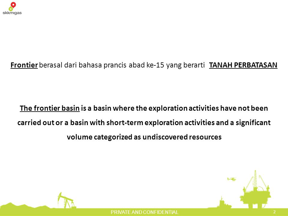 2 PRIVATE AND CONFIDENTIAL Frontier berasal dari bahasa prancis abad ke-15 yang berarti TANAH PERBATASAN The frontier basin is a basin where the exploration activities have not been carried out or a basin with short-term exploration activities and a significant volume categorized as undiscovered resources