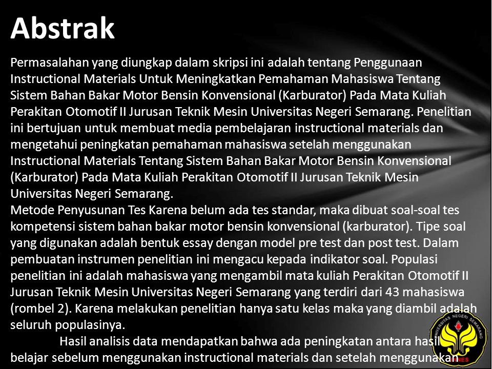Abstrak Permasalahan yang diungkap dalam skripsi ini adalah tentang Penggunaan Instructional Materials Untuk Meningkatkan Pemahaman Mahasiswa Tentang Sistem Bahan Bakar Motor Bensin Konvensional (Karburator) Pada Mata Kuliah Perakitan Otomotif II Jurusan Teknik Mesin Universitas Negeri Semarang.