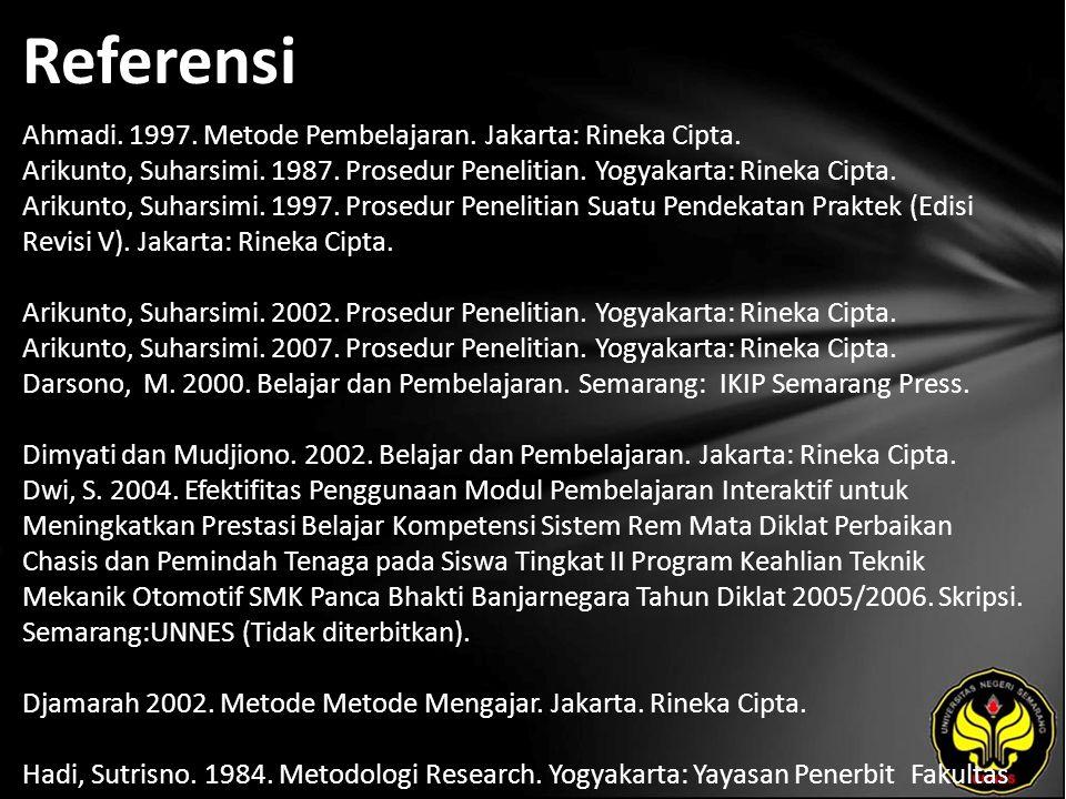 Referensi Ahmadi. 1997. Metode Pembelajaran. Jakarta: Rineka Cipta. Arikunto, Suharsimi. 1987. Prosedur Penelitian. Yogyakarta: Rineka Cipta. Arikunto