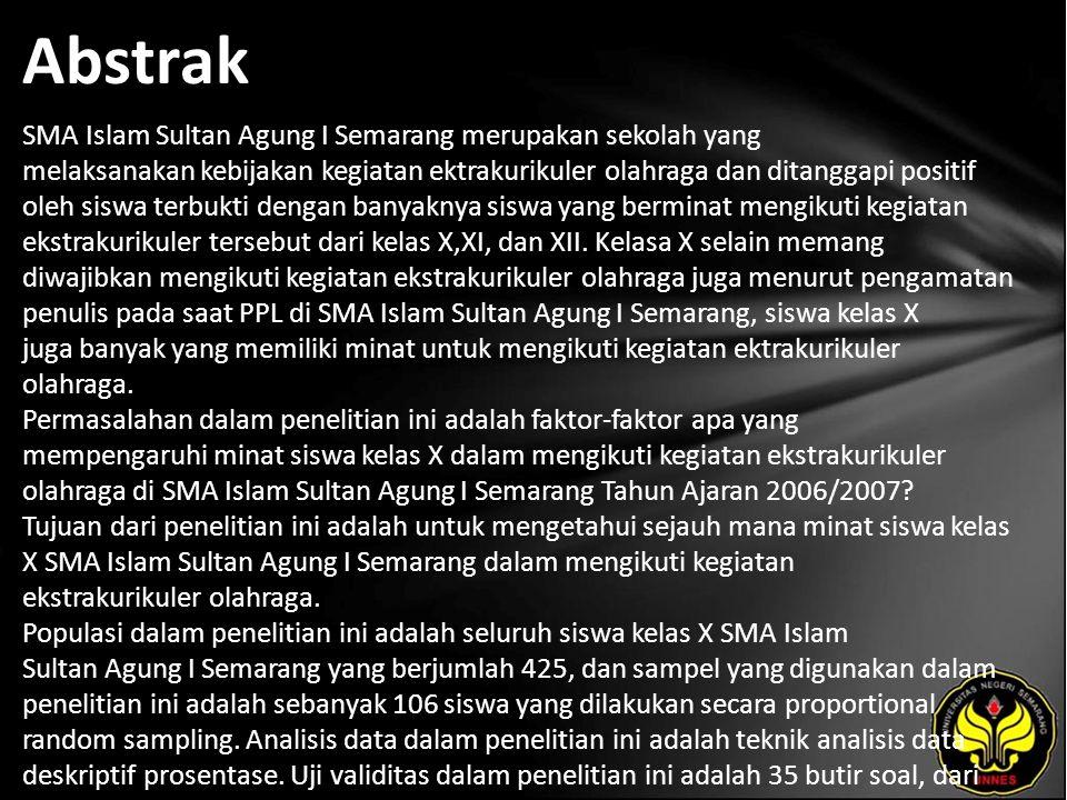 Abstrak SMA Islam Sultan Agung I Semarang merupakan sekolah yang melaksanakan kebijakan kegiatan ektrakurikuler olahraga dan ditanggapi positif oleh siswa terbukti dengan banyaknya siswa yang berminat mengikuti kegiatan ekstrakurikuler tersebut dari kelas X,XI, dan XII.