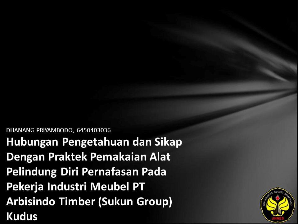 DHANANG PRIYAMBODO, 6450403036 Hubungan Pengetahuan dan Sikap Dengan Praktek Pemakaian Alat Pelindung Diri Pernafasan Pada Pekerja Industri Meubel PT Arbisindo Timber (Sukun Group) Kudus