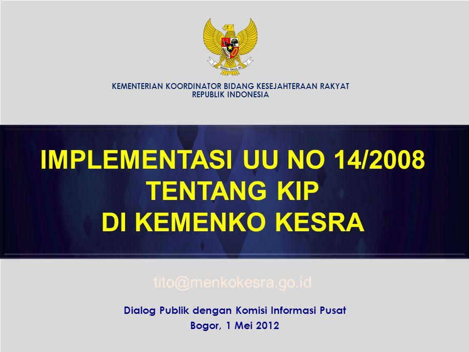 Dialog Publik dengan Komisi Informasi Pusat Bogor, 1 Mei 2012 IMPLEMENTASI UU NO 14/2008 TENTANG KIP DI KEMENKO KESRA KEMENTERIAN KOORDINATOR BIDANG KESEJAHTERAAN RAKYAT REPUBLIK INDONESIA tito@menkokesra.go.id
