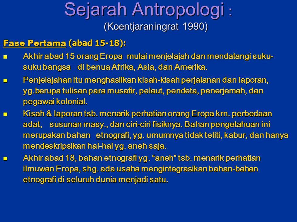 Sejarah Antropologi : (Koentjaraningrat 1990) Sejarah Antropologi : (Koentjaraningrat 1990) Fase Pertama (abad 15-18): Akhir abad 15 orang Eropa mulai