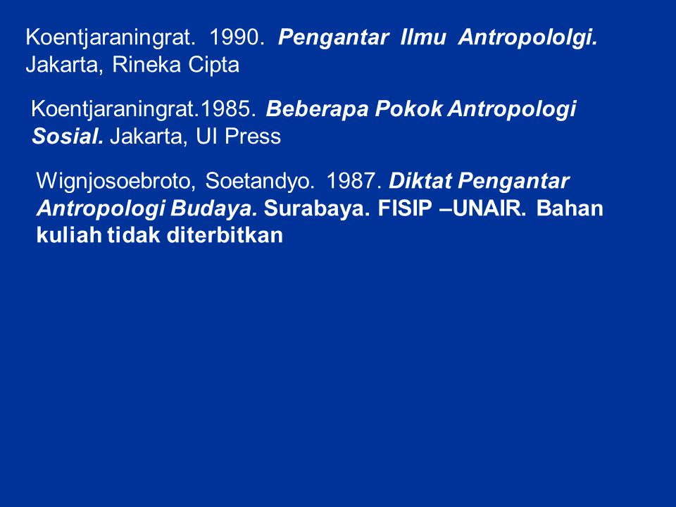 Koentjaraningrat. 1990. Pengantar Ilmu Antropololgi. Jakarta, Rineka Cipta Koentjaraningrat.1985. Beberapa Pokok Antropologi Sosial. Jakarta, UI Press