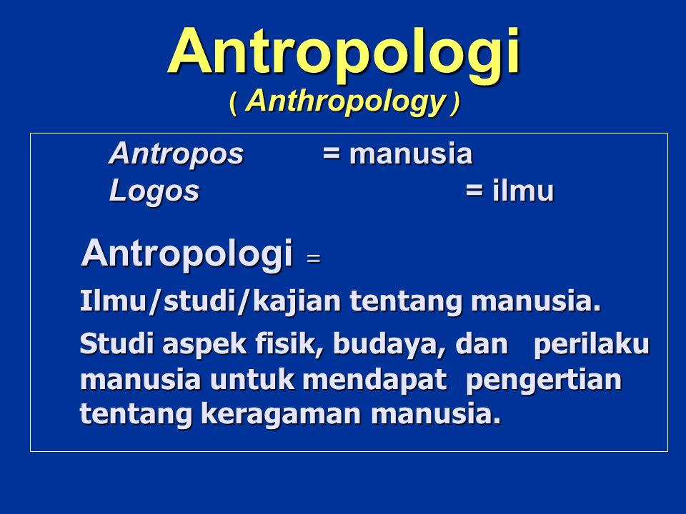 Antropologi ( Anthropology ) Antropos= manusia Logos = ilmu Logos = ilmu Antropologi = Antropologi = Ilmu/studi/kajian tentang manusia. Studi aspek fi
