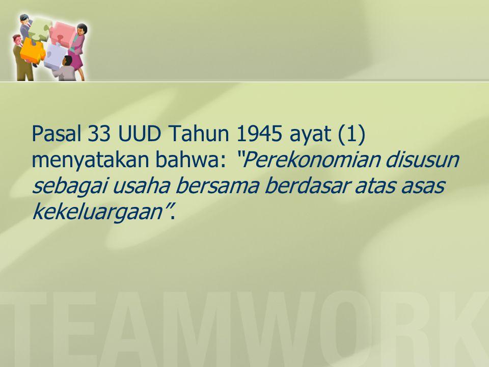 """Pasal 33 UUD Tahun 1945 ayat (1) menyatakan bahwa: """"Perekonomian disusun sebagai usaha bersama berdasar atas asas kekeluargaan""""."""
