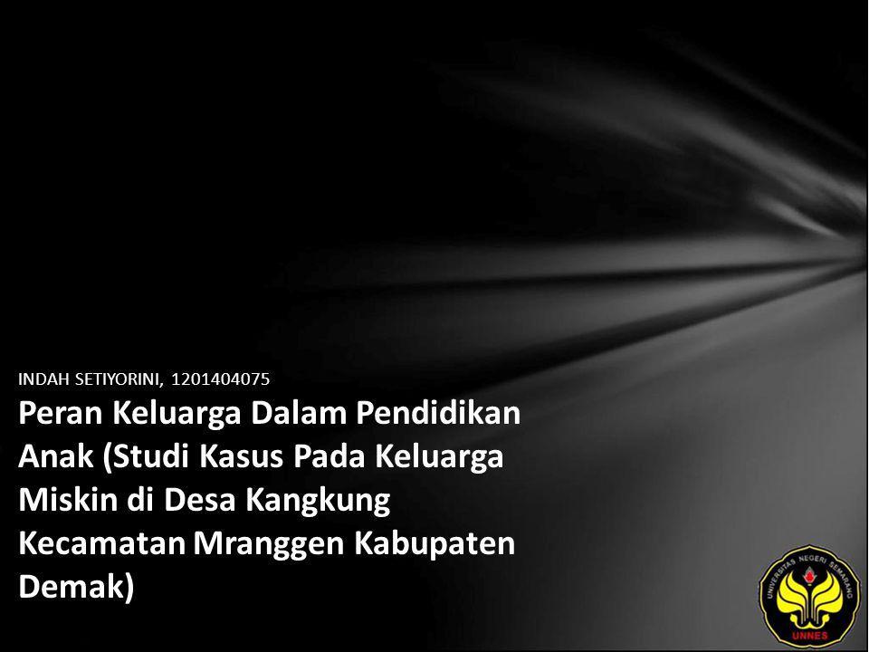 INDAH SETIYORINI, 1201404075 Peran Keluarga Dalam Pendidikan Anak (Studi Kasus Pada Keluarga Miskin di Desa Kangkung Kecamatan Mranggen Kabupaten Demak)