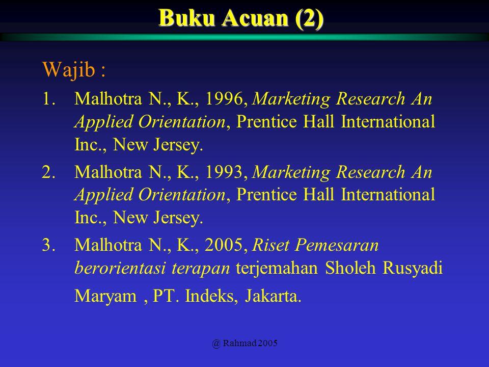 @ Rahmad 2005 Buku Acuan (2) Wajib : 1.Malhotra N., K., 1996, Marketing Research An Applied Orientation, Prentice Hall International Inc., New Jersey.