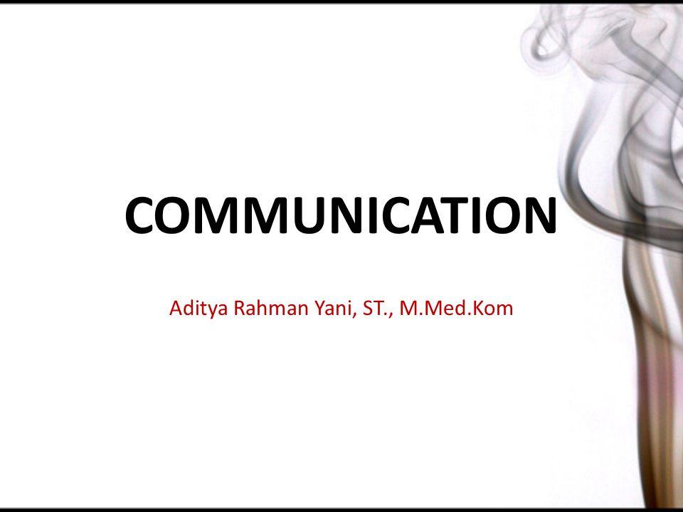 COMMUNICATION Aditya Rahman Yani, ST., M.Med.Kom