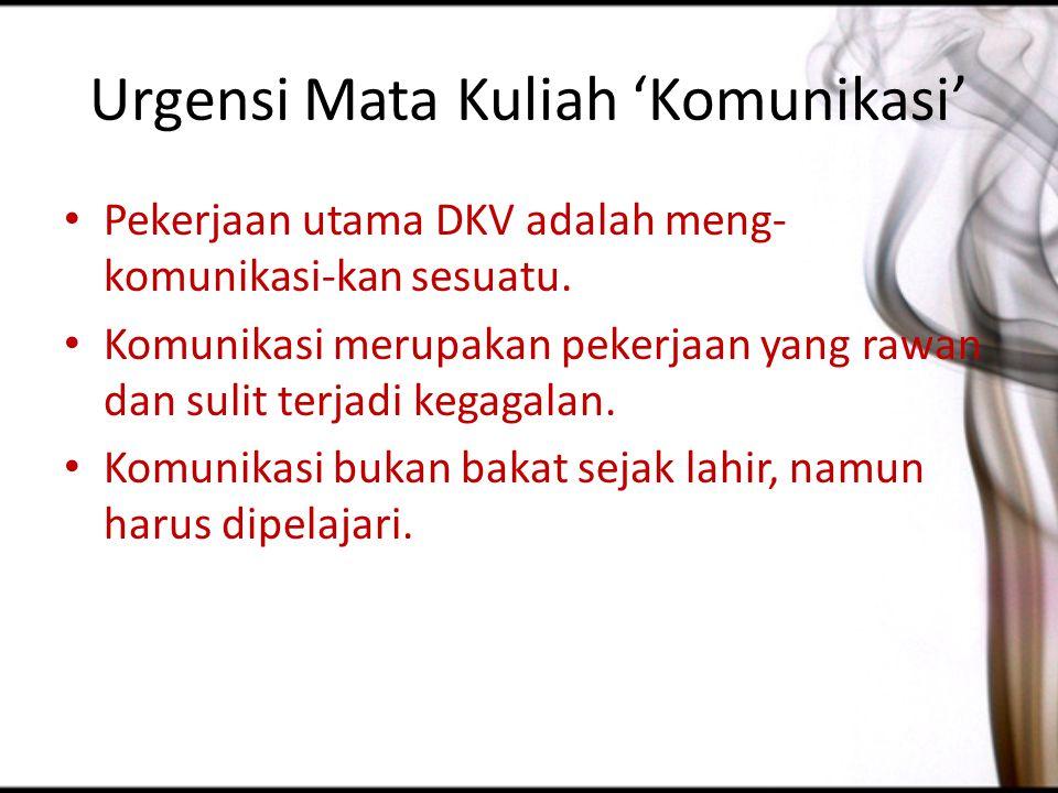 Urgensi Mata Kuliah 'Komunikasi' Pekerjaan utama DKV adalah meng- komunikasi-kan sesuatu. Komunikasi merupakan pekerjaan yang rawan dan sulit terjadi