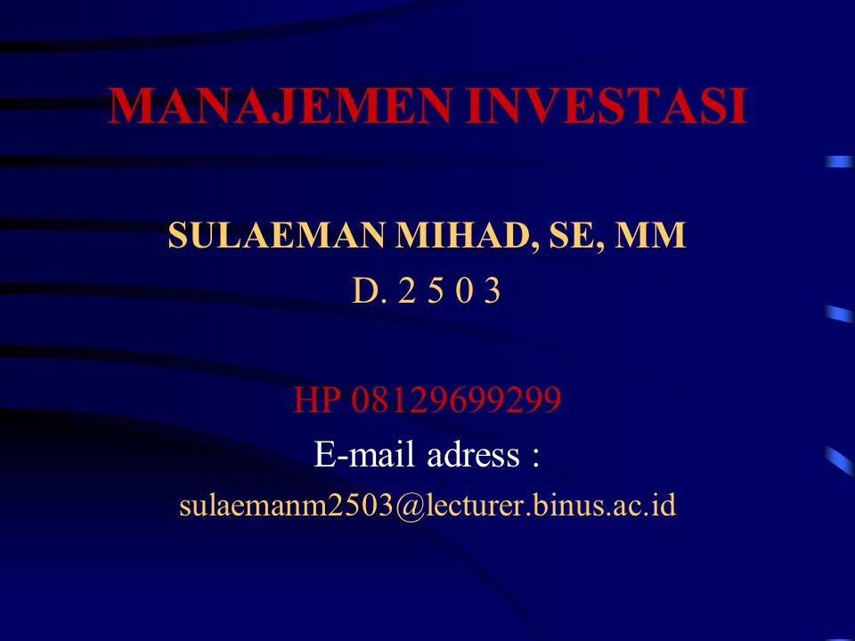 MANAJEMEN INVESTASI SULAEMAN MIHAD, SE, MM D. 2 5 0 3 HP 08129699299 E-mail adress : sulaemanm2503@lecturer.binus.ac.id