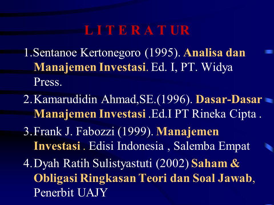 L I T E R A T UR 1.Sentanoe Kertonegoro (1995). Analisa dan Manajemen Investasi. Ed. I, PT. Widya Press. 2.Kamarudidin Ahmad,SE.(1996). Dasar-Dasar Ma