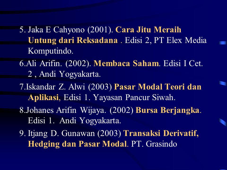 5.Jaka E Cahyono (2001). Cara Jitu Meraih Untung dari Reksadana. Edisi 2, PT Elex Media Komputindo. 6.Ali Arifin. (2002). Membaca Saham. Edisi I Cet.