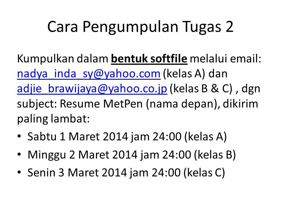Cara Pengumpulan Tugas 2 Kumpulkan dalam bentuk softfile melalui email: nadya_inda_sy@yahoo.com (kelas A) dan adjie_brawijaya@yahoo.co.jp (kelas B & C), dgn subject: Resume MetPen (nama depan), dikirim paling lambat: nadya_inda_sy@yahoo.com adjie_brawijaya@yahoo.co.jp Sabtu 1 Maret 2014 jam 24:00 (kelas A) Minggu 2 Maret 2014 jam 24:00 (kelas B) Senin 3 Maret 2014 jam 24:00 (kelas C)