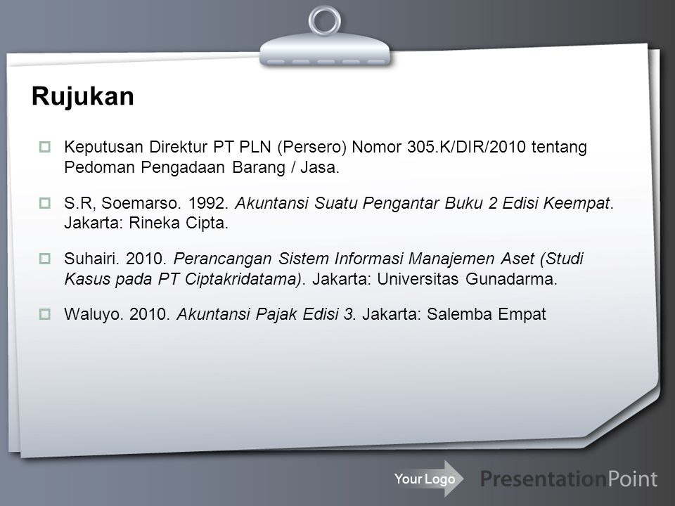 Your Logo Rujukan  Keputusan Direktur PT PLN (Persero) Nomor 305.K/DIR/2010 tentang Pedoman Pengadaan Barang / Jasa.  S.R, Soemarso. 1992. Akuntansi