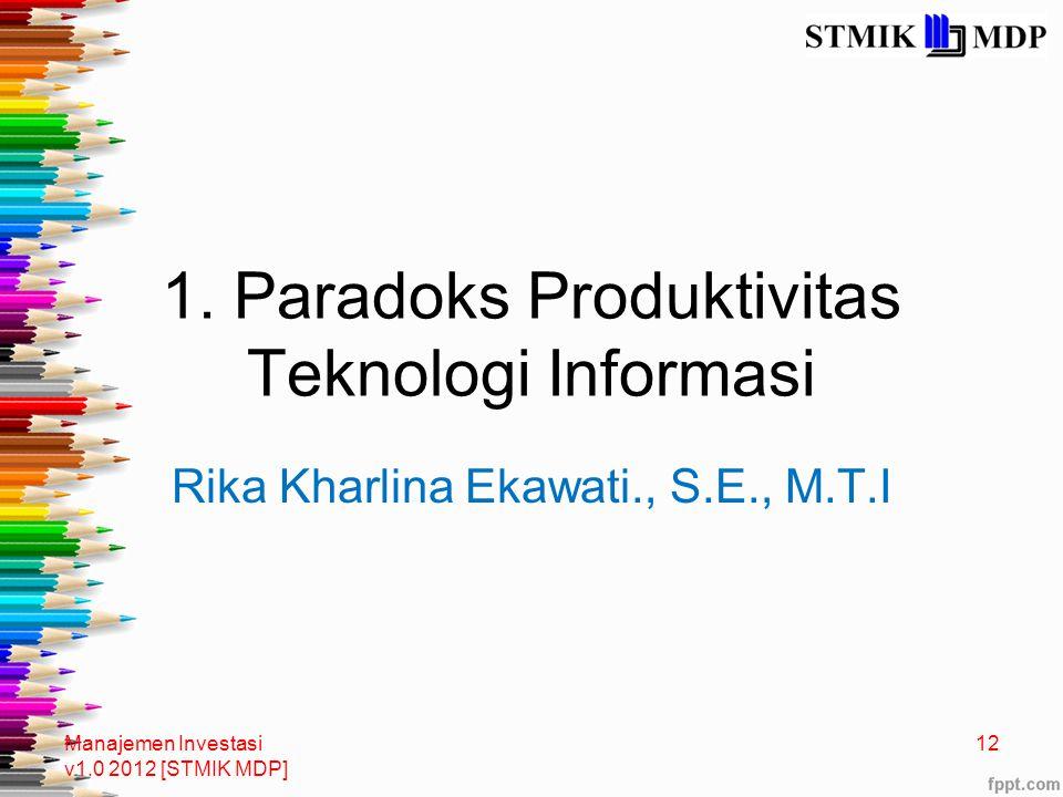1. Paradoks Produktivitas Teknologi Informasi Rika Kharlina Ekawati., S.E., M.T.I Manajemen Investasi v1.0 2012 [STMIK MDP] 12