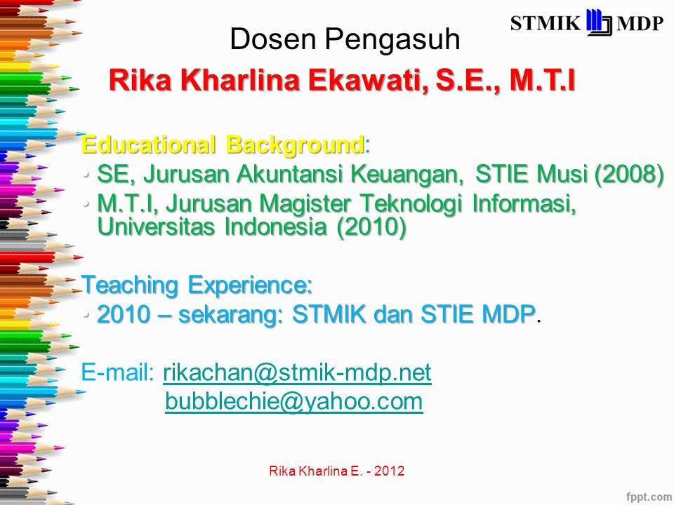 Dosen Pengasuh Rika Kharlina Ekawati, S.E., M.T.I Educational Background Educational Background: SE, Jurusan Akuntansi Keuangan, STIE Musi (2008)SE, J