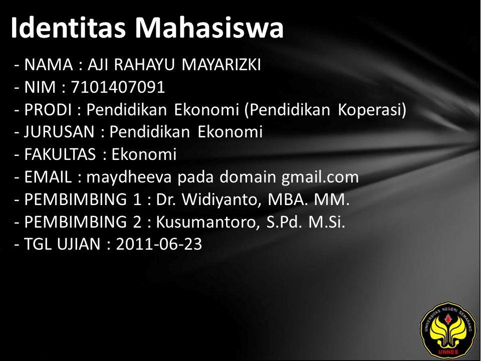 Identitas Mahasiswa - NAMA : AJI RAHAYU MAYARIZKI - NIM : 7101407091 - PRODI : Pendidikan Ekonomi (Pendidikan Koperasi) - JURUSAN : Pendidikan Ekonomi - FAKULTAS : Ekonomi - EMAIL : maydheeva pada domain gmail.com - PEMBIMBING 1 : Dr.