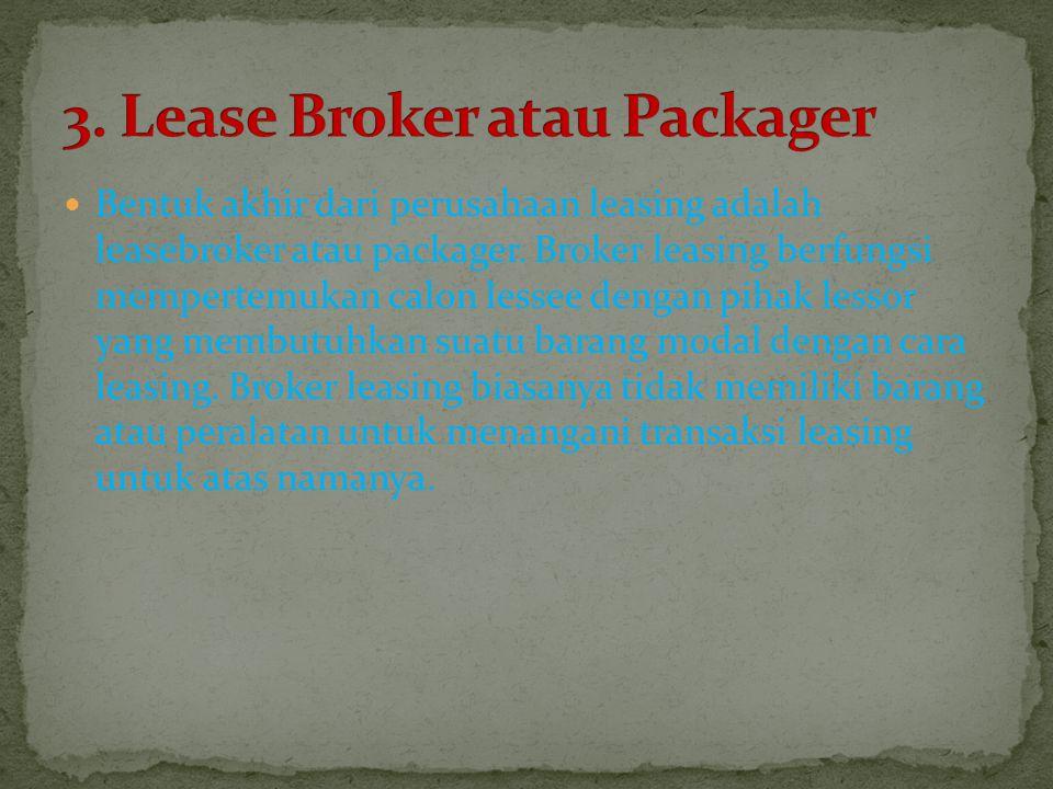 Bentuk akhir dari perusahaan leasing adalah leasebroker atau packager. Broker leasing berfungsi mempertemukan calon lessee dengan pihak lessor yang me