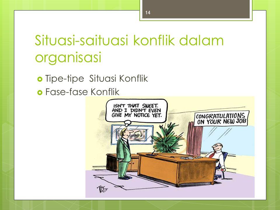 Situasi-saituasi konflik dalam organisasi  Tipe-tipe Situasi Konflik  Fase-fase Konflik 14