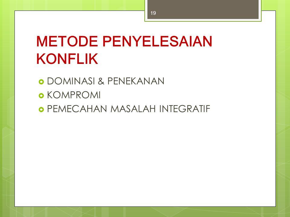 METODE PENYELESAIAN KONFLIK  DOMINASI & PENEKANAN  KOMPROMI  PEMECAHAN MASALAH INTEGRATIF 19