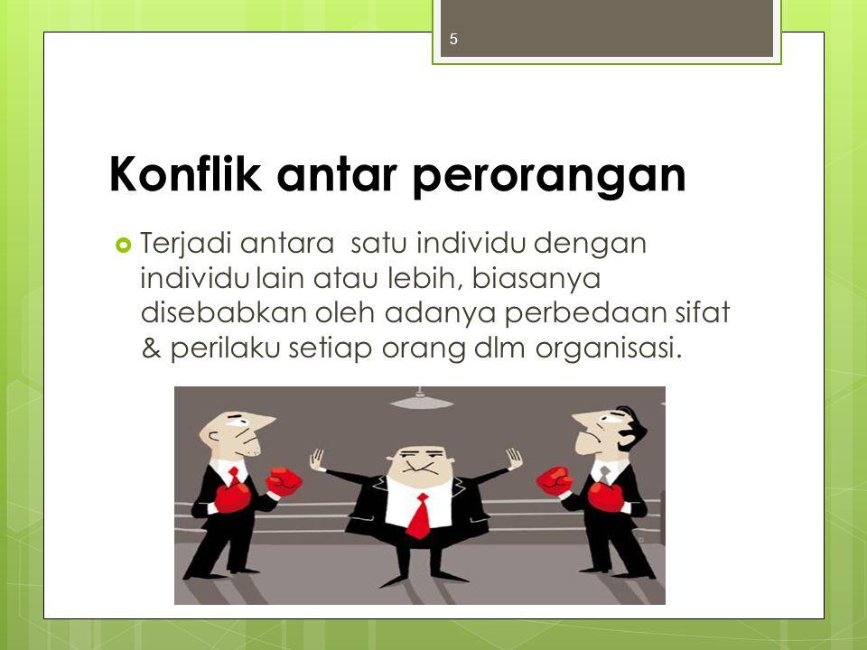 Konflik antar perorangan  Terjadi antara satu individu dengan individu lain atau lebih, biasanya disebabkan oleh adanya perbedaan sifat & perilaku se