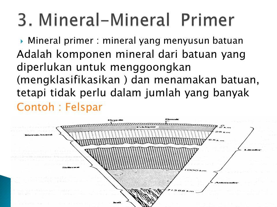  Mineral primer : mineral yang menyusun batuan Adalah komponen mineral dari batuan yang diperlukan untuk menggoongkan (mengklasifikasikan ) dan menamakan batuan, tetapi tidak perlu dalam jumlah yang banyak Contoh : Felspar
