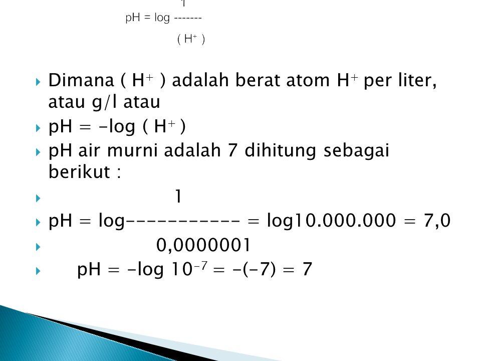  Dimana ( H + ) adalah berat atom H + per liter, atau g/l atau  pH = -log ( H + )  pH air murni adalah 7 dihitung sebagai berikut :  1  pH = log-