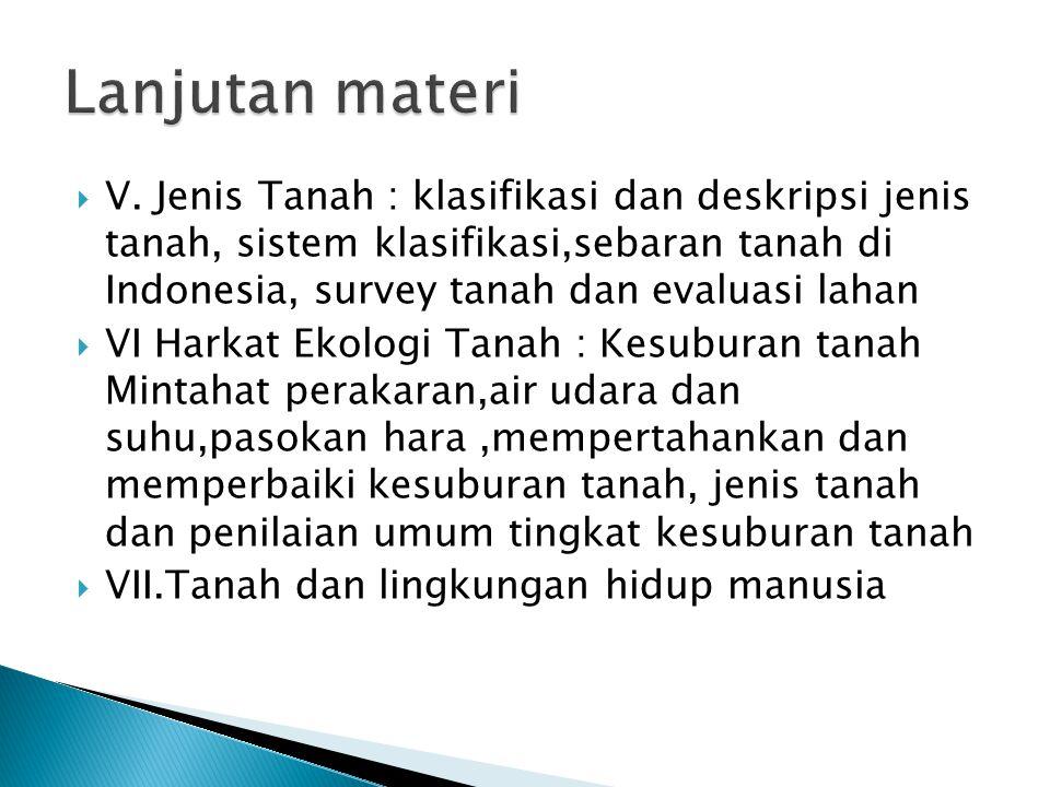  V. Jenis Tanah : klasifikasi dan deskripsi jenis tanah, sistem klasifikasi,sebaran tanah di Indonesia, survey tanah dan evaluasi lahan  VI Harkat E