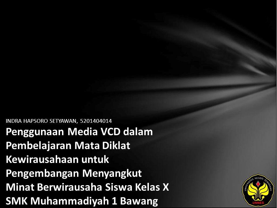 INDRA HAPSORO SETYAWAN, 5201404014 Penggunaan Media VCD dalam Pembelajaran Mata Diklat Kewirausahaan untuk Pengembangan Menyangkut Minat Berwirausaha Siswa Kelas X SMK Muhammadiyah 1 Bawang Tahun Ajaran 2010/2011