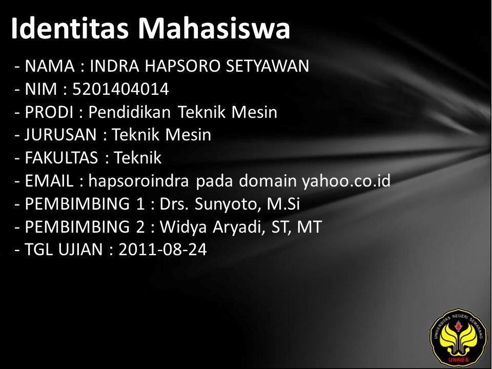 Identitas Mahasiswa - NAMA : INDRA HAPSORO SETYAWAN - NIM : 5201404014 - PRODI : Pendidikan Teknik Mesin - JURUSAN : Teknik Mesin - FAKULTAS : Teknik - EMAIL : hapsoroindra pada domain yahoo.co.id - PEMBIMBING 1 : Drs.