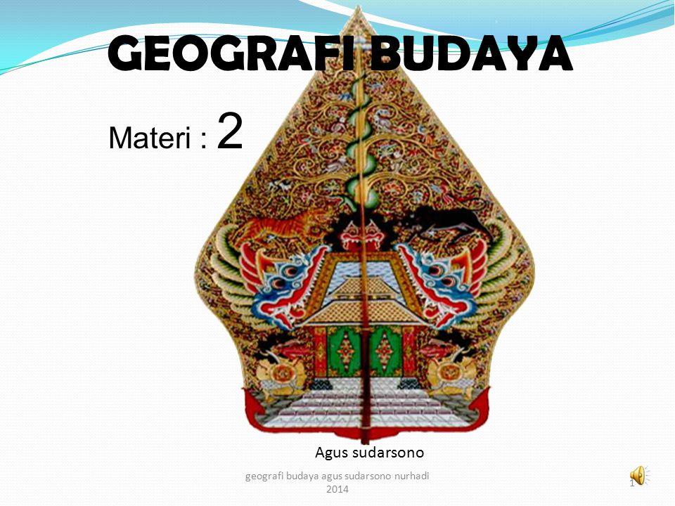 GEOGRAFI BUDAYA Agus sudarsono 1 geografi budaya agus sudarsono nurhadi 2014 Materi : 2