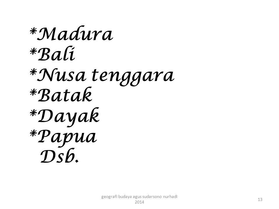 *Madura *Bali *Nusa tenggara *Batak *Dayak *Papua Dsb. 13 geografi budaya agus sudarsono nurhadi 2014