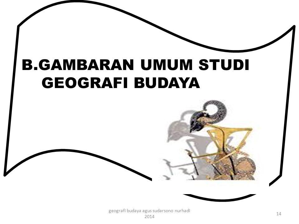 B.GAMBARAN UMUM STUDI GEOGRAFI BUDAYA 14 geografi budaya agus sudarsono nurhadi 2014