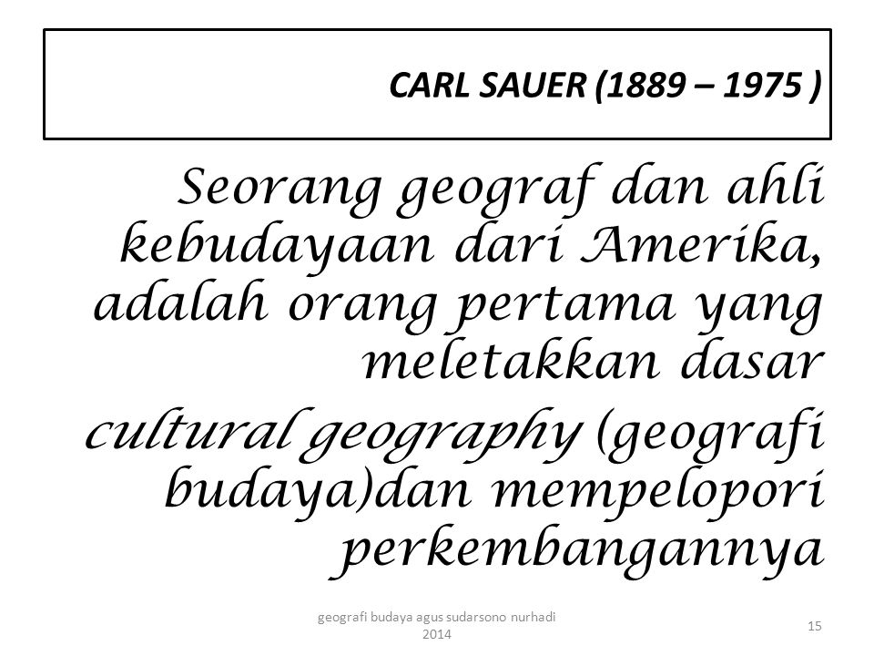 Seorang geograf dan ahli kebudayaan dari Amerika, adalah orang pertama yang meletakkan dasar cultural geography (geografi budaya)dan mempelopori perke