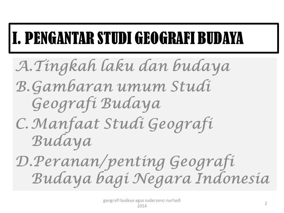 I. PENGANTAR STUDI GEOGRAFI BUDAYA A.Tingkah laku dan budaya B.Gambaran umum Studi Geografi Budaya C.Manfaat Studi Geografi Budaya D.Peranan/penting G