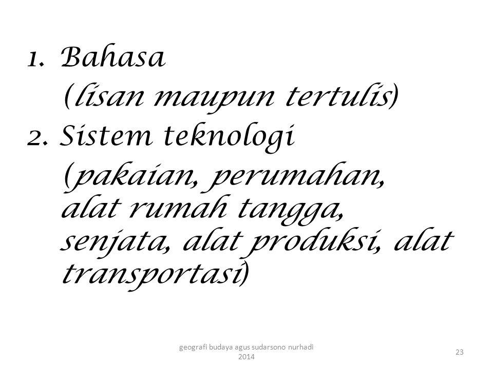 1.Bahasa (lisan maupun tertulis) 2. Sistem teknologi (pakaian, perumahan, alat rumah tangga, senjata, alat produksi, alat transportasi) 23 geografi bu