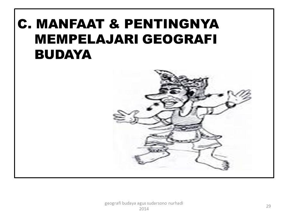 C. MANFAAT & PENTINGNYA MEMPELAJARI GEOGRAFI BUDAYA 29 geografi budaya agus sudarsono nurhadi 2014