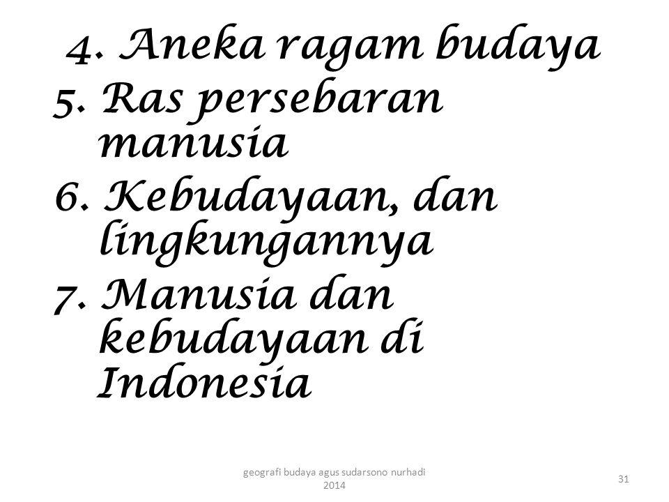 4. Aneka ragam budaya 5. Ras persebaran manusia 6. Kebudayaan, dan lingkungannya 7. Manusia dan kebudayaan di Indonesia 31 geografi budaya agus sudars
