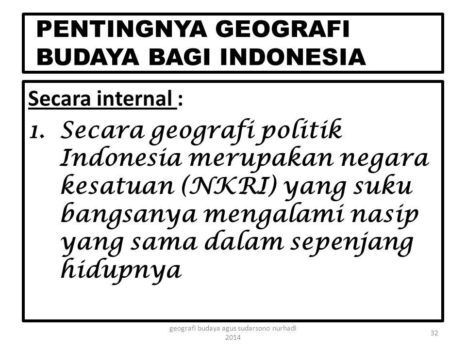 PENTINGNYA GEOGRAFI BUDAYA BAGI INDONESIA Secara internal : 1.Secara geografi politik Indonesia merupakan negara kesatuan (NKRI) yang suku bangsanya m