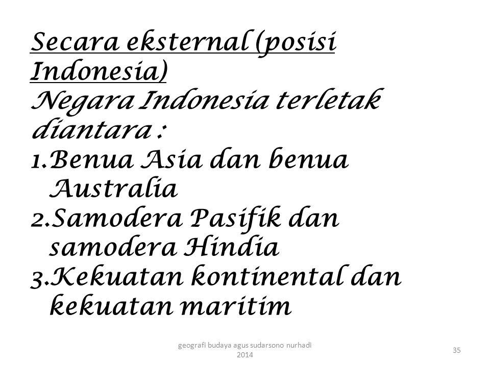 Secara eksternal (posisi Indonesia) Negara Indonesia terletak diantara : 1.Benua Asia dan benua Australia 2.Samodera Pasifik dan samodera Hindia 3.Kek