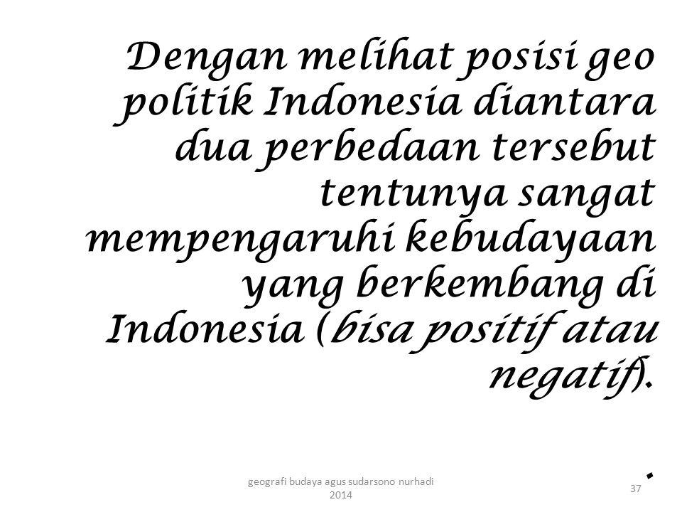 Dengan melihat posisi geo politik Indonesia diantara dua perbedaan tersebut tentunya sangat mempengaruhi kebudayaan yang berkembang di Indonesia (bisa
