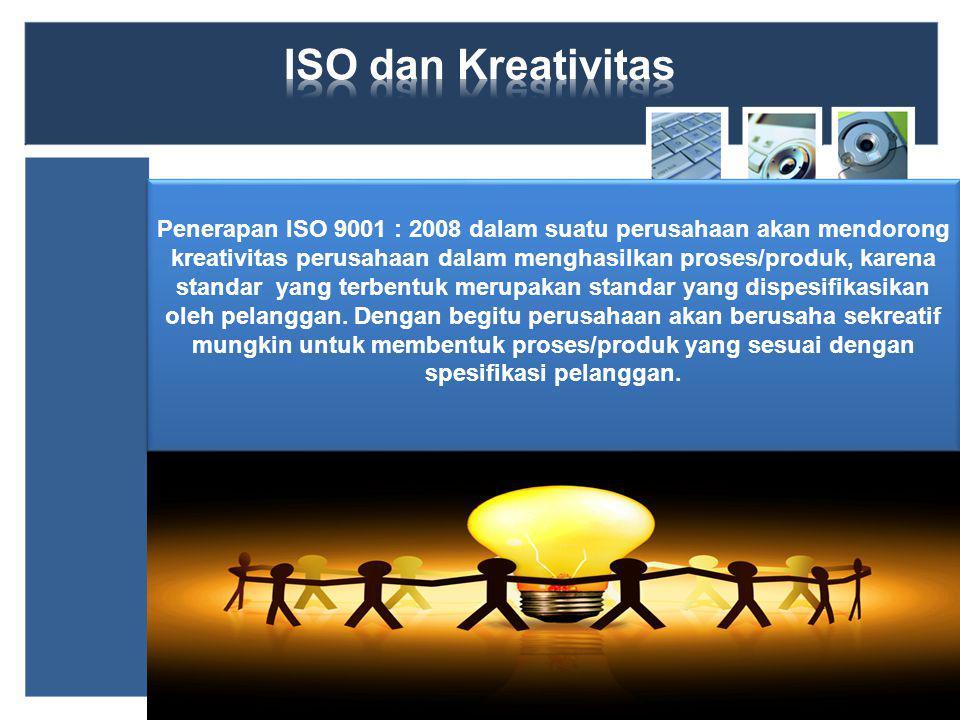 Penerapan ISO 9001 : 2008 dalam suatu perusahaan akan mendorong kreativitas perusahaan dalam menghasilkan proses/produk, karena standar yang terbentuk merupakan standar yang dispesifikasikan oleh pelanggan.