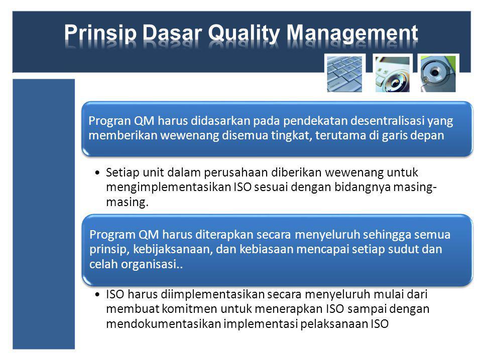 Progran QM harus didasarkan pada pendekatan desentralisasi yang memberikan wewenang disemua tingkat, terutama di garis depan Setiap unit dalam perusahaan diberikan wewenang untuk mengimplementasikan ISO sesuai dengan bidangnya masing- masing.