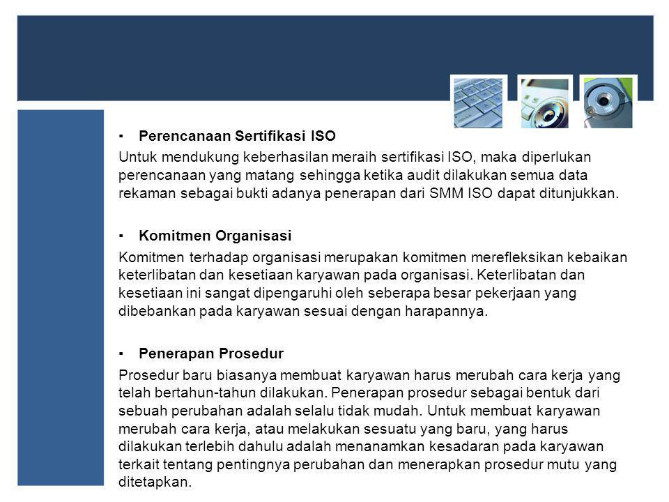 ▪Perencanaan Sertifikasi ISO Untuk mendukung keberhasilan meraih sertifikasi ISO, maka diperlukan perencanaan yang matang sehingga ketika audit dilakukan semua data rekaman sebagai bukti adanya penerapan dari SMM ISO dapat ditunjukkan.