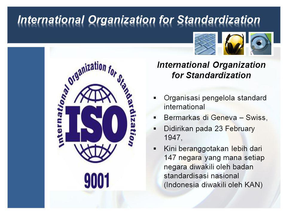 International Organization for Standardization  Organisasi pengelola standard international  Bermarkas di Geneva – Swiss,  Didirikan pada 23 February 1947,  Kini beranggotakan lebih dari 147 negara yang mana setiap negara diwakili oleh badan standardisasi nasional (Indonesia diwakili oleh KAN)
