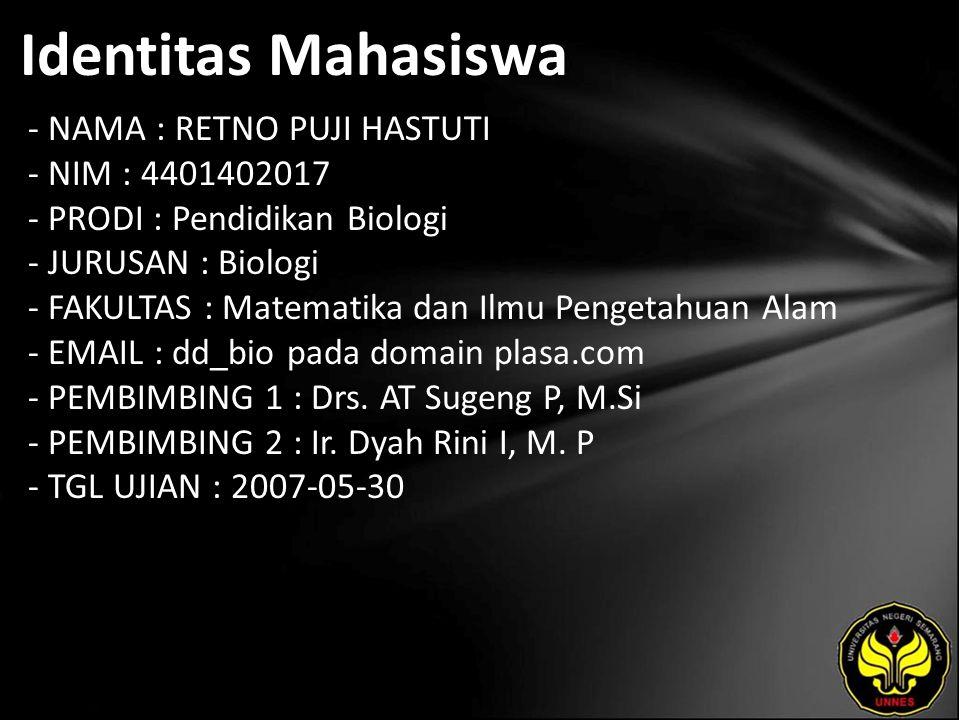 Identitas Mahasiswa - NAMA : RETNO PUJI HASTUTI - NIM : 4401402017 - PRODI : Pendidikan Biologi - JURUSAN : Biologi - FAKULTAS : Matematika dan Ilmu Pengetahuan Alam - EMAIL : dd_bio pada domain plasa.com - PEMBIMBING 1 : Drs.