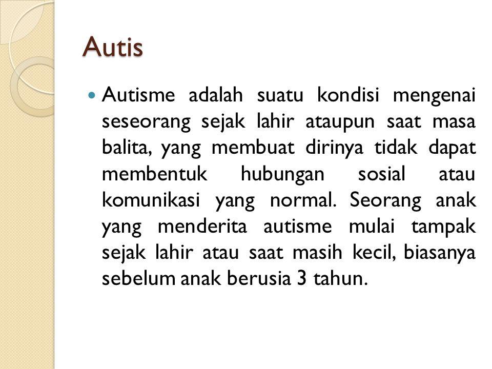 Autis Autisme adalah suatu kondisi mengenai seseorang sejak lahir ataupun saat masa balita, yang membuat dirinya tidak dapat membentuk hubungan sosial atau komunikasi yang normal.